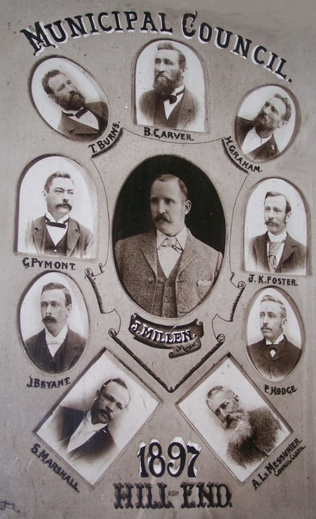 The 1897 Hill End Municipal Council (photo on display in the Royal Hall) John Millen (Mayor) Syd Marshall, J. Bryant G. Pymont, Graham Thomas Burns, Benjamin Carver,H. Graham, J.K. Foster, W.F. Hodge, A. LeMessurier (Council Clerk)